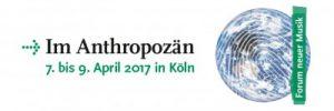 """Deutschlandfunk - Forum neuer Musik 2017 """"im Anthropozän"""""""